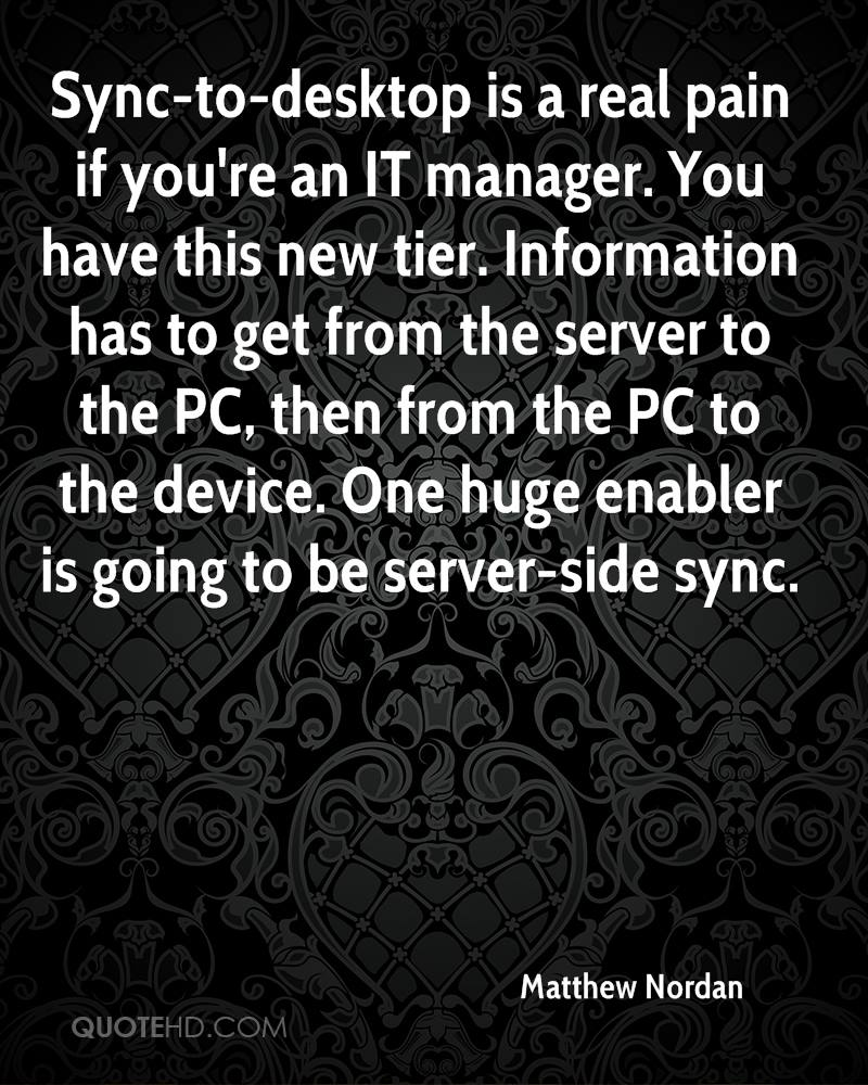 Sync-to-desktop is a real pain if you're an IT manager. You have this new tier. Information has to get from the server to the PC, then from the PC to the device. One huge enabler is going to be server-side sync.