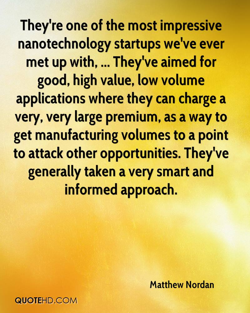 They're one of the most impressive nanotechnology startups we've ever met up with, ... They've aimed for good, high value, low volume applications where they can charge a very, very large premium, as a way to get manufacturing volumes to a point to attack other opportunities. They've generally taken a very smart and informed approach.