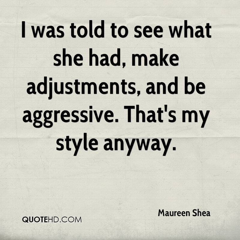 I was told to see what she had, make adjustments, and be aggressive. That's my style anyway.