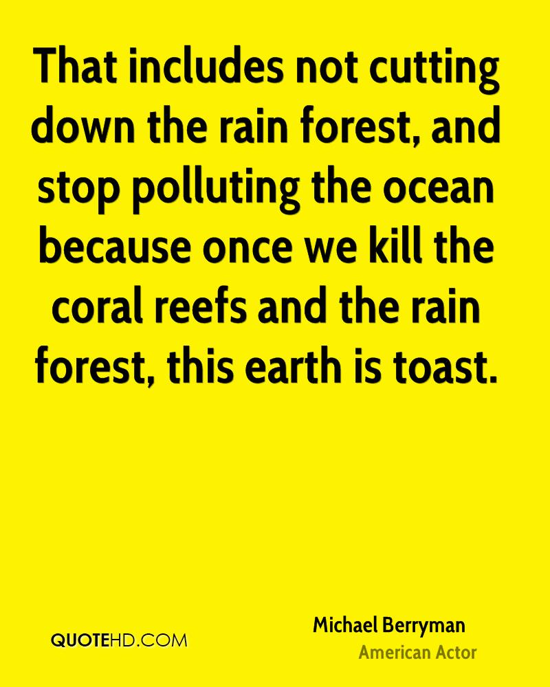 That includes not cutting down the rain forest, and stop polluting the ocean because once we kill the coral reefs and the rain forest, this earth is toast.
