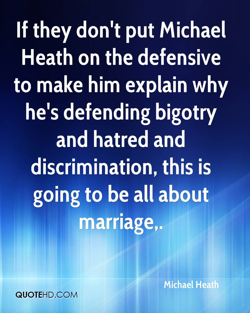 If they don't put Michael Heath on the defensive to make him explain why he's defending bigotry and hatred and discrimination, this is going to be all about marriage.