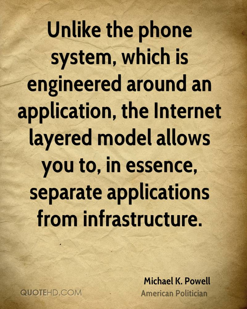 Unlike the phone system, which is engineered around an application, the Internet layered model allows you to, in essence, separate applications from infrastructure.