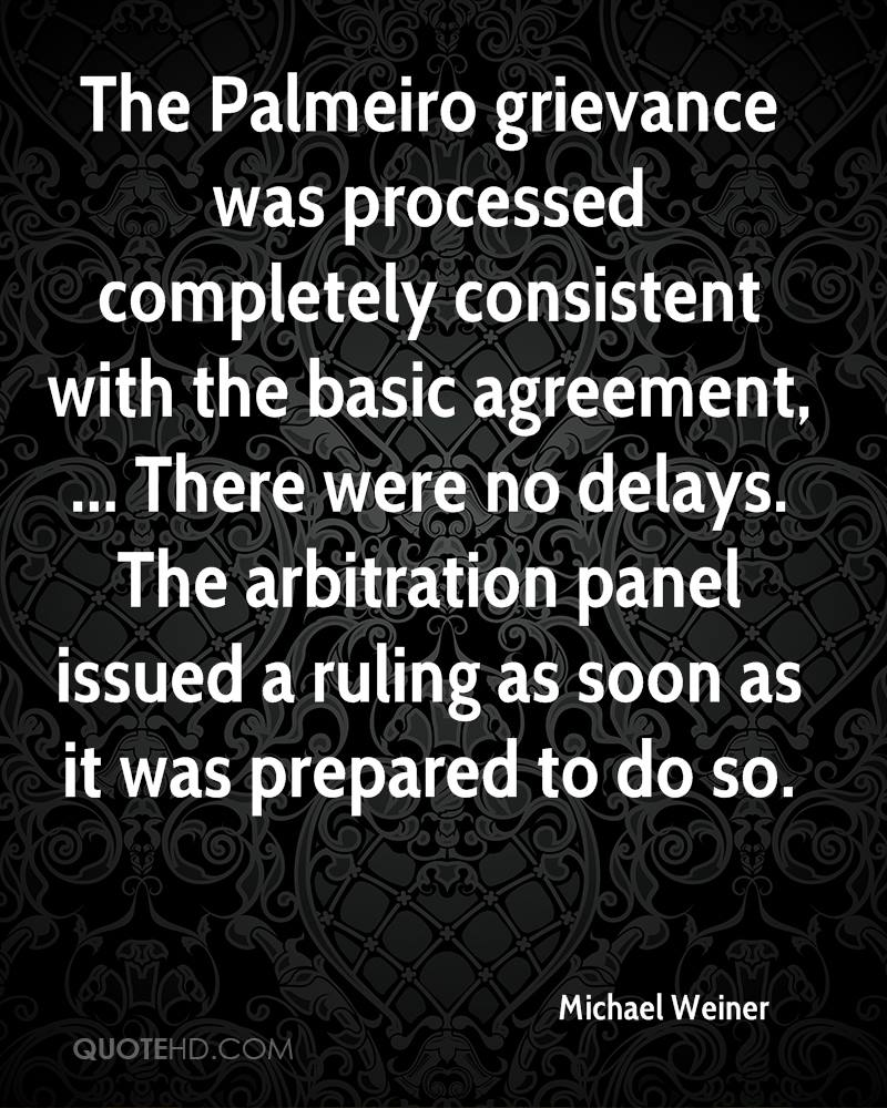The Palmeiro grievance was processed completely consistent with the basic agreement, ... There were no delays. The arbitration panel issued a ruling as soon as it was prepared to do so.