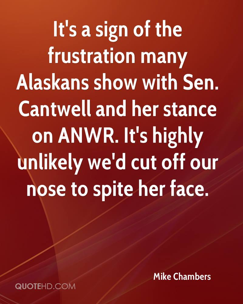 It's a sign of the frustration many Alaskans show with Sen. Cantwell and her stance on ANWR. It's highly unlikely we'd cut off our nose to spite her face.