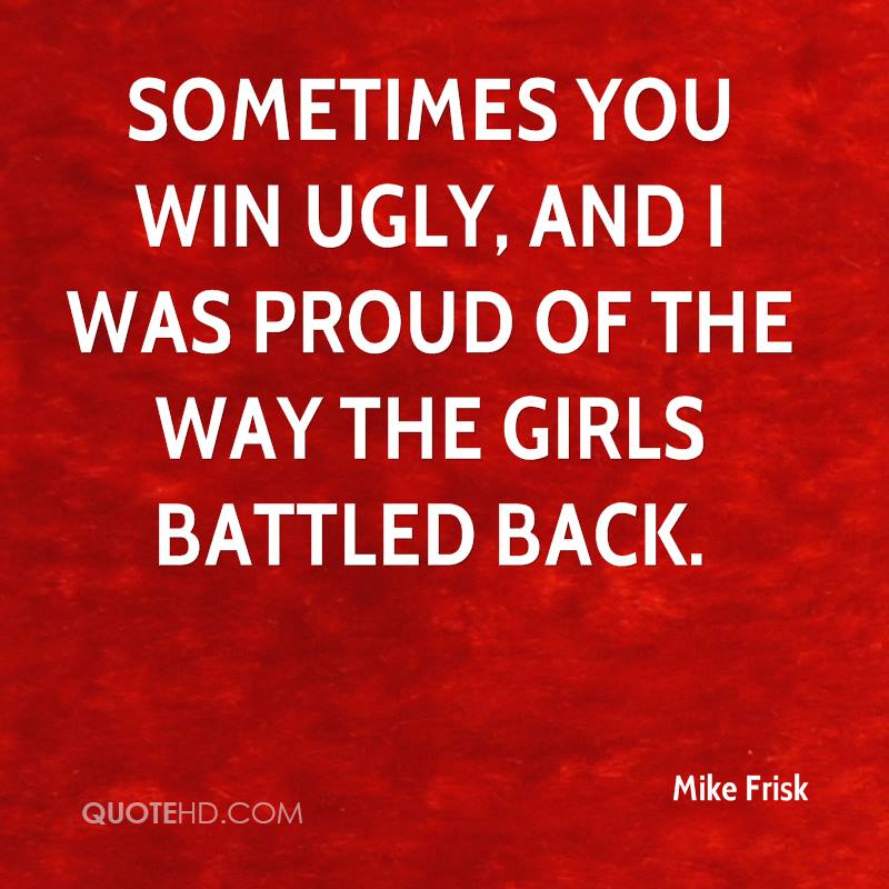 Sometimes you win ugly, and I was proud of the way the girls battled back.