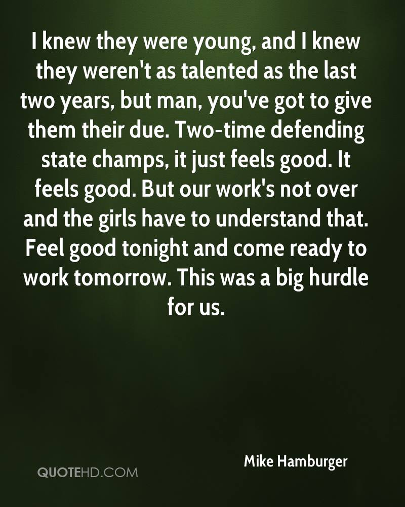 I knew they were young, and I knew they weren't as talented as the last two years, but man, you've got to give them their due. Two-time defending state champs, it just feels good. It feels good. But our work's not over and the girls have to understand that. Feel good tonight and come ready to work tomorrow. This was a big hurdle for us.
