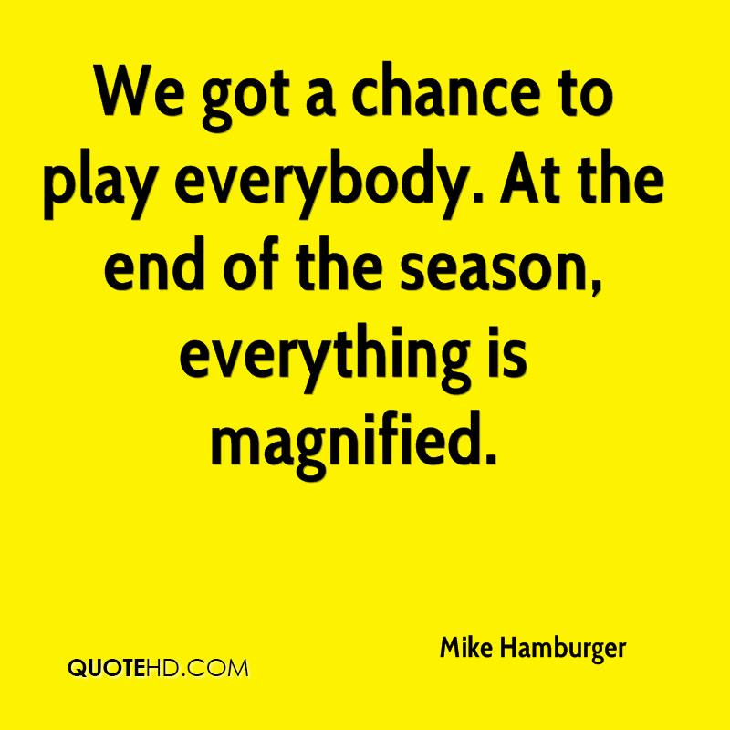We got a chance to play everybody. At the end of the season, everything is magnified.