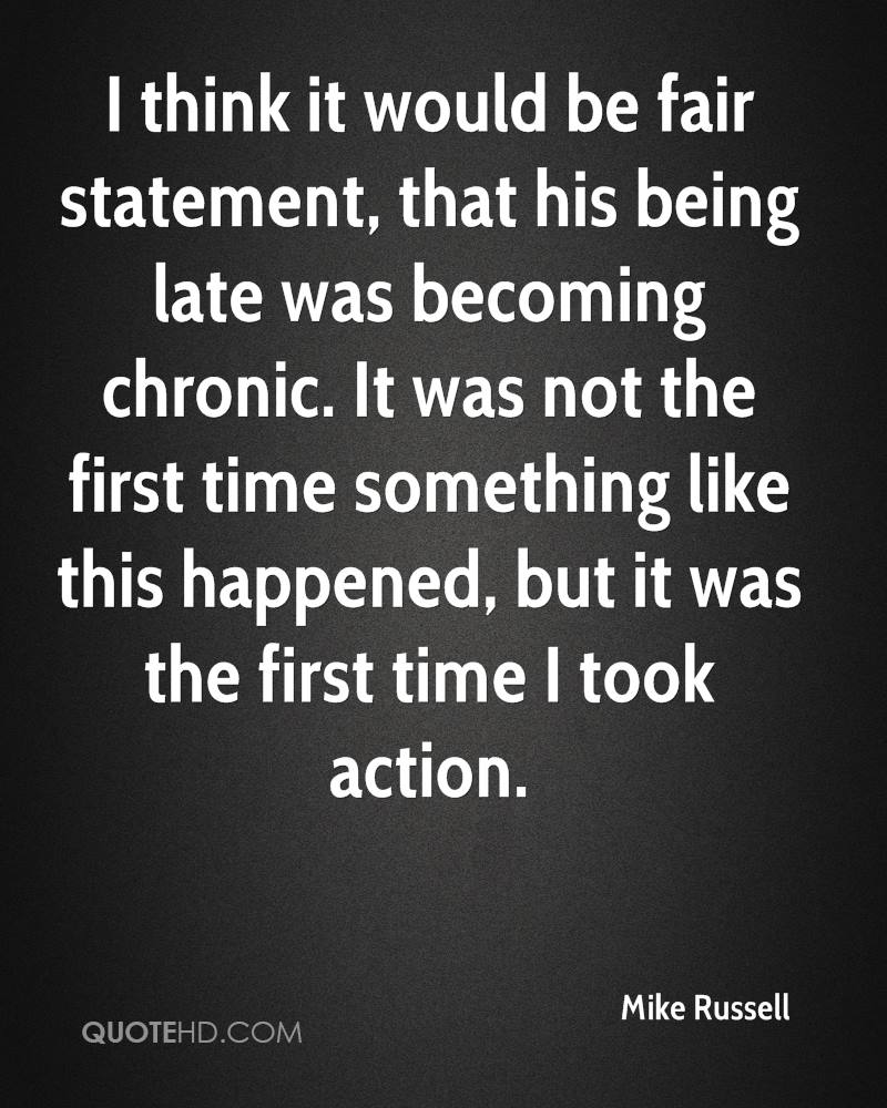 I think it would be fair statement, that his being late was becoming chronic. It was not the first time something like this happened, but it was the first time I took action.