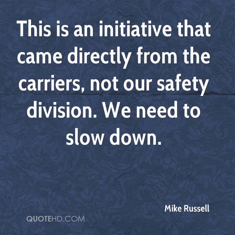 This is an initiative that came directly from the carriers, not our safety division. We need to slow down.