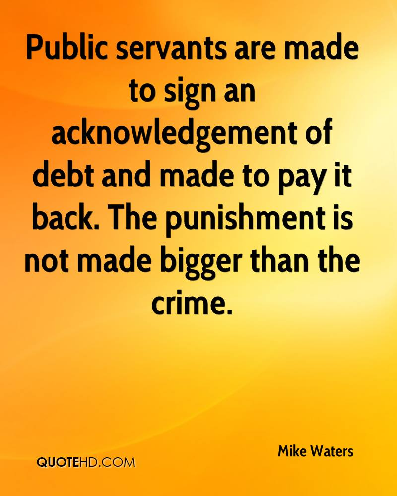 Public servants are made to sign an acknowledgement of debt and made to pay it back. The punishment is not made bigger than the crime.