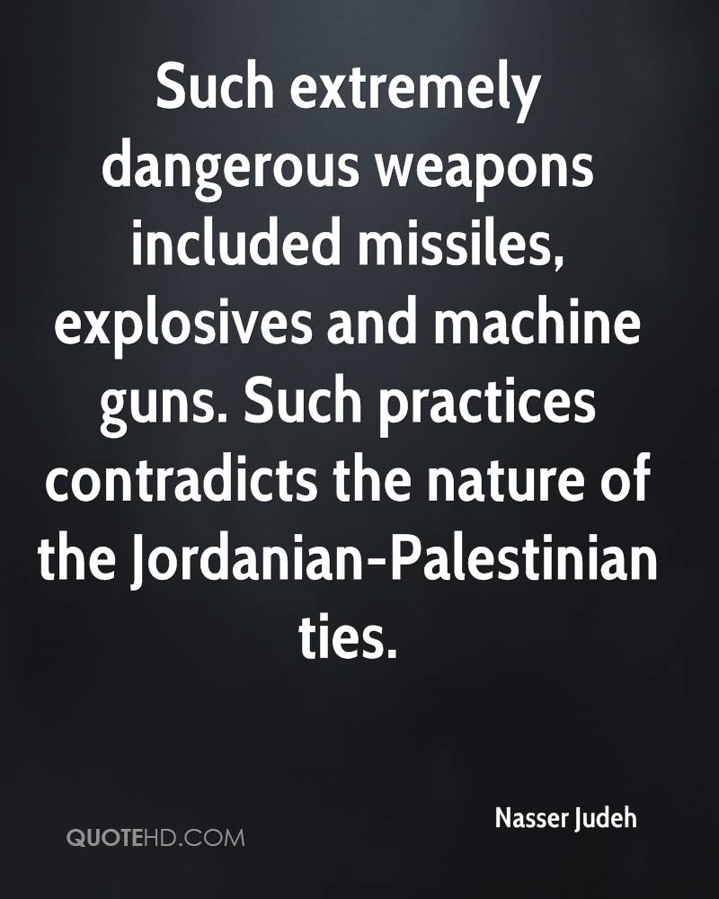 Such extremely dangerous weapons included missiles, explosives and machine guns. Such practices contradicts the nature of the Jordanian-Palestinian ties.