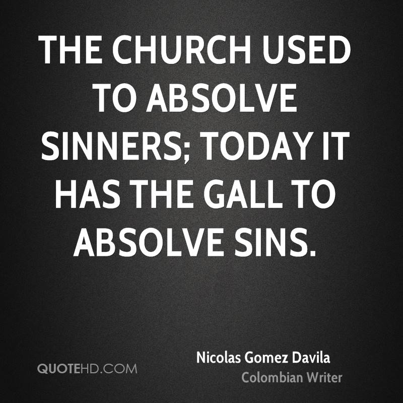 The Church used to absolve sinners; today it has the gall to absolve sins.