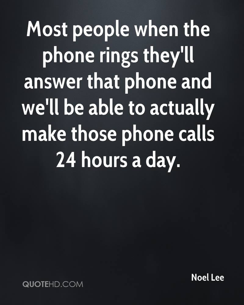 Most people when the phone rings they'll answer that phone and we'll be able to actually make those phone calls 24 hours a day.