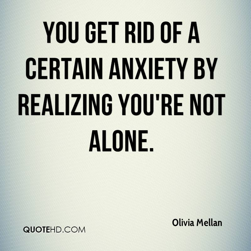 You get rid of a certain anxiety by realizing you're not alone.