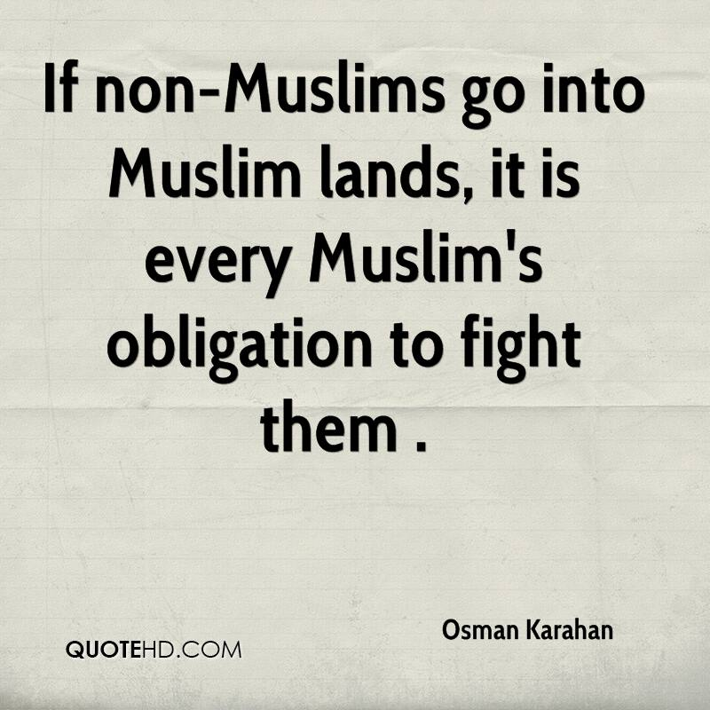 If non-Muslims go into Muslim lands, it is every Muslim's obligation to fight them .