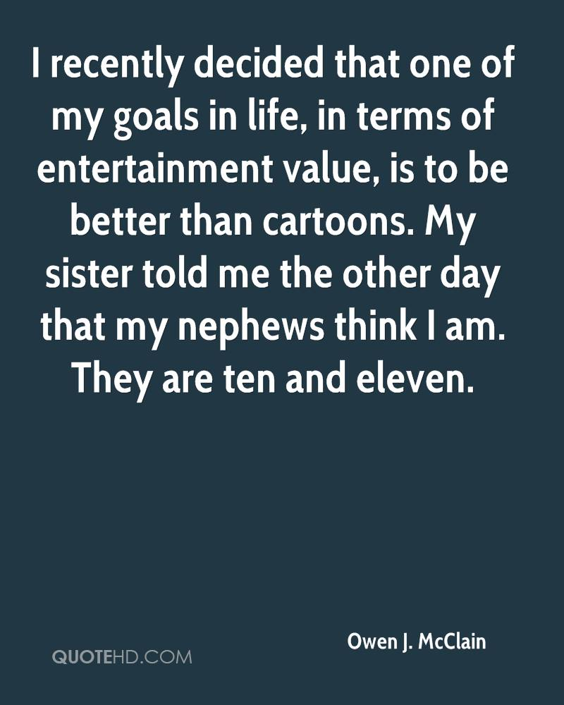 I recently decided that one of my goals in life, in terms of entertainment value, is to be better than cartoons. My sister told me the other day that my nephews think I am. They are ten and eleven.