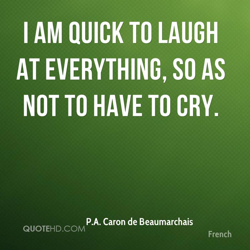 I am quick to laugh at everything, so as not to have to cry.