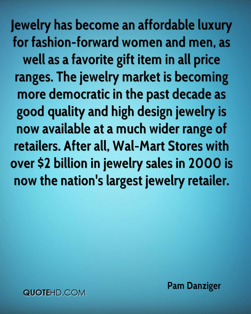 Jewelry has become an affordable luxury for fashion-forward women and men, as well as a favorite gift item in all price ranges. The jewelry market is becoming more democratic in the past decade as good quality and high design jewelry is now available at a much wider range of retailers. After all, Wal-Mart Stores with over $2 billion in jewelry sales in 2000 is now the nation's largest jewelry retailer.