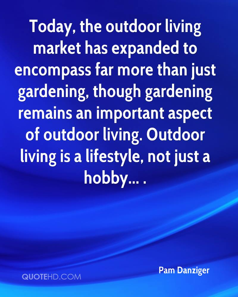 Today, the outdoor living market has expanded to encompass far more than just gardening, though gardening remains an important aspect of outdoor living. Outdoor living is a lifestyle, not just a hobby... .