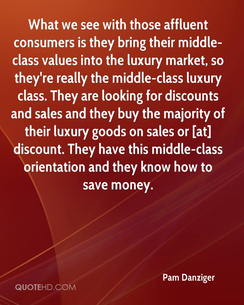 What we see with those affluent consumers is they bring their middle-class values into the luxury market, so they're really the middle-class luxury class. They are looking for discounts and sales and they buy the majority of their luxury goods on sales or [at] discount. They have this middle-class orientation and they know how to save money.