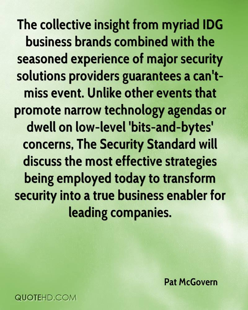 The collective insight from myriad IDG business brands combined with the seasoned experience of major security solutions providers guarantees a can't-miss event. Unlike other events that promote narrow technology agendas or dwell on low-level 'bits-and-bytes' concerns, The Security Standard will discuss the most effective strategies being employed today to transform security into a true business enabler for leading companies.