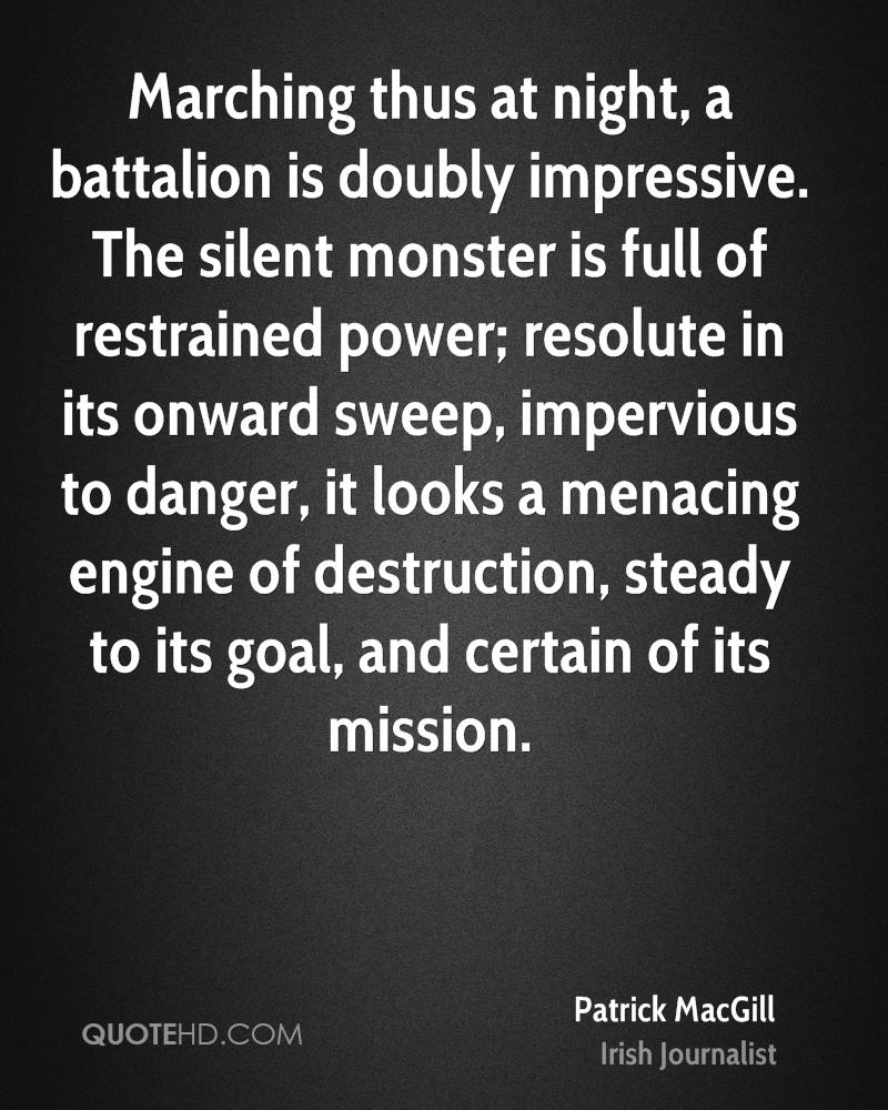 Marching thus at night, a battalion is doubly impressive. The silent monster is full of restrained power; resolute in its onward sweep, impervious to danger, it looks a menacing engine of destruction, steady to its goal, and certain of its mission.