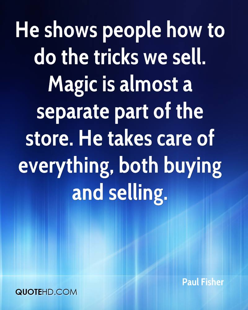 He shows people how to do the tricks we sell. Magic is almost a separate part of the store. He takes care of everything, both buying and selling.