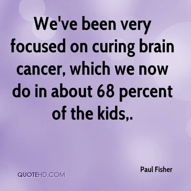 We've been very focused on curing brain cancer, which we now do in about 68 percent of the kids.