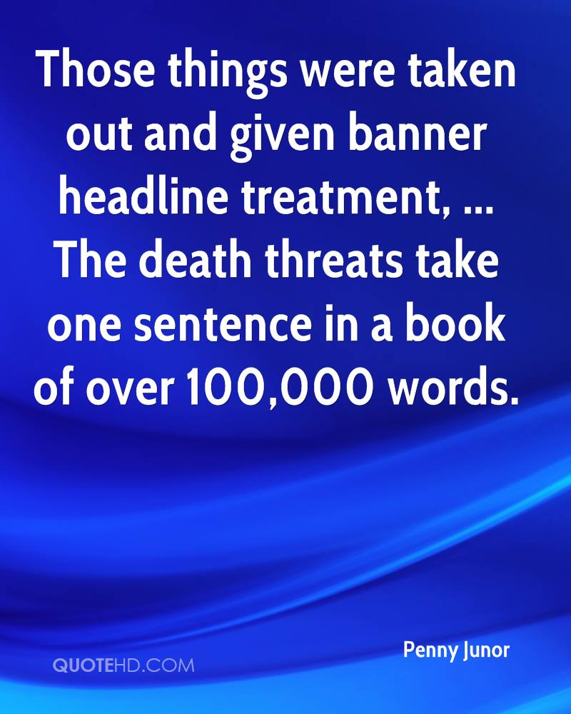 Those things were taken out and given banner headline treatment, ... The death threats take one sentence in a book of over 100,000 words.