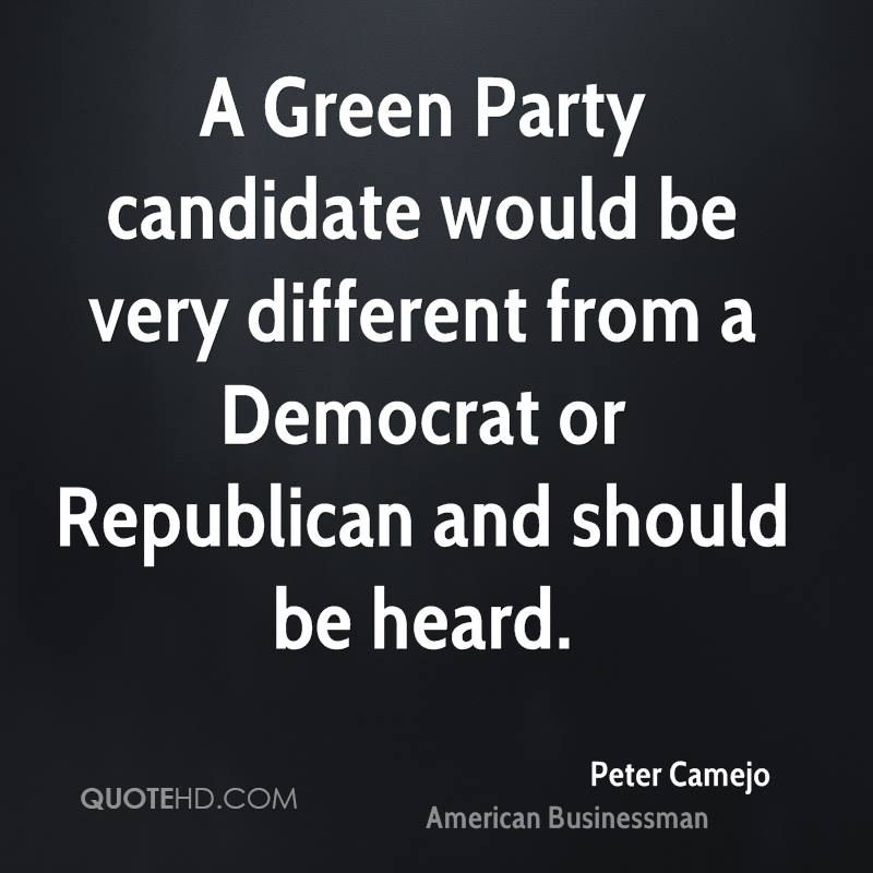 A Green Party candidate would be very different from a Democrat or Republican and should be heard.