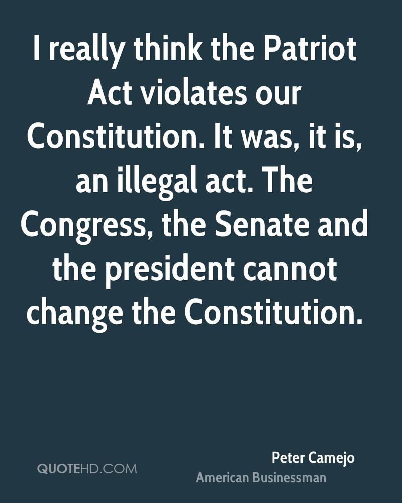 I really think the Patriot Act violates our Constitution. It was, it is, an illegal act. The Congress, the Senate and the president cannot change the Constitution.