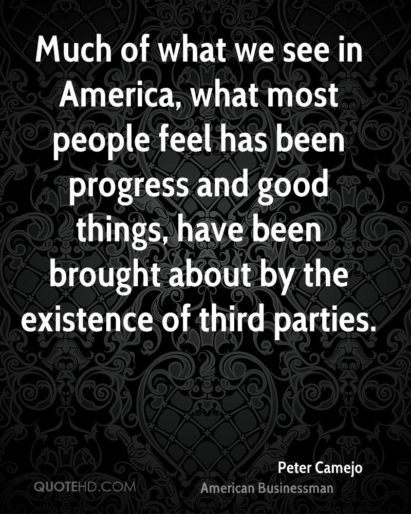 Much of what we see in America, what most people feel has been progress and good things, have been brought about by the existence of third parties.