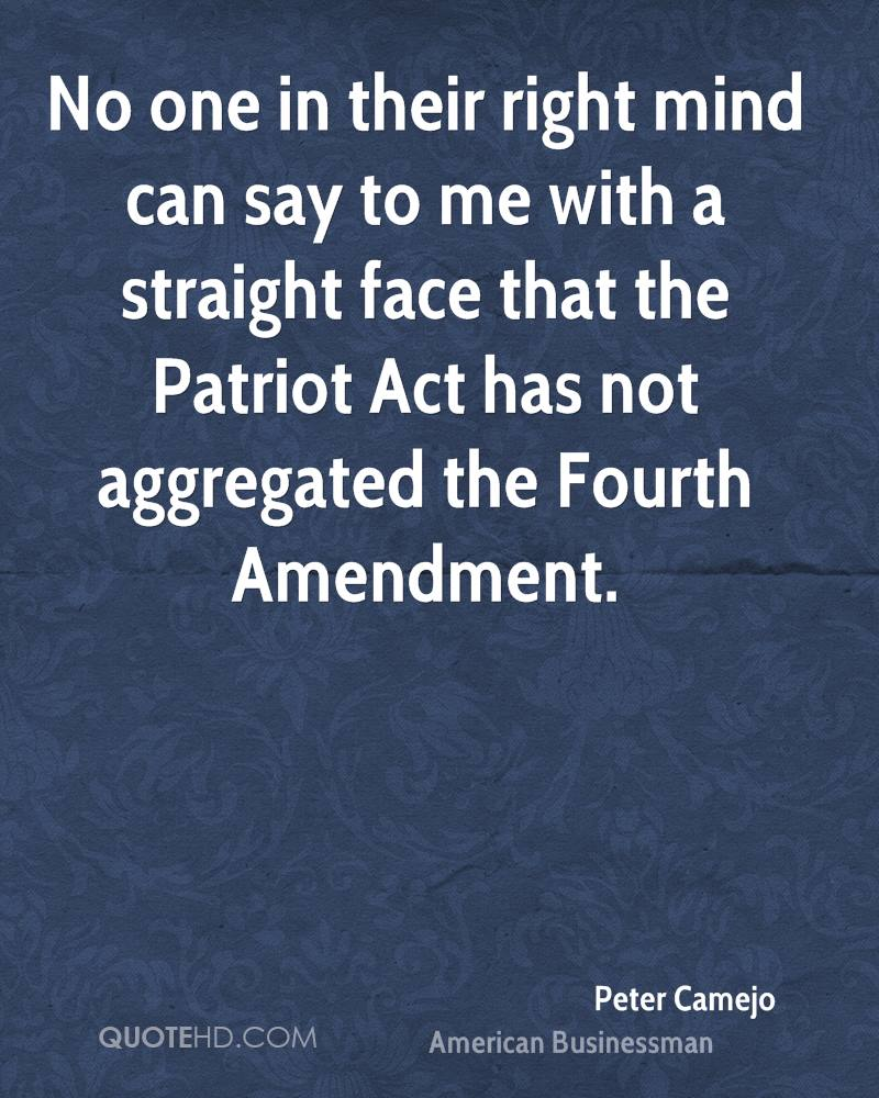 No one in their right mind can say to me with a straight face that the Patriot Act has not aggregated the Fourth Amendment.