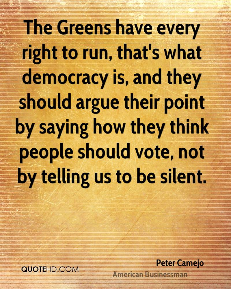 The Greens have every right to run, that's what democracy is, and they should argue their point by saying how they think people should vote, not by telling us to be silent.