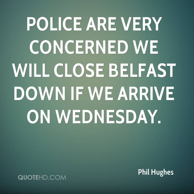 Police are very concerned we will close Belfast down if we arrive on Wednesday.