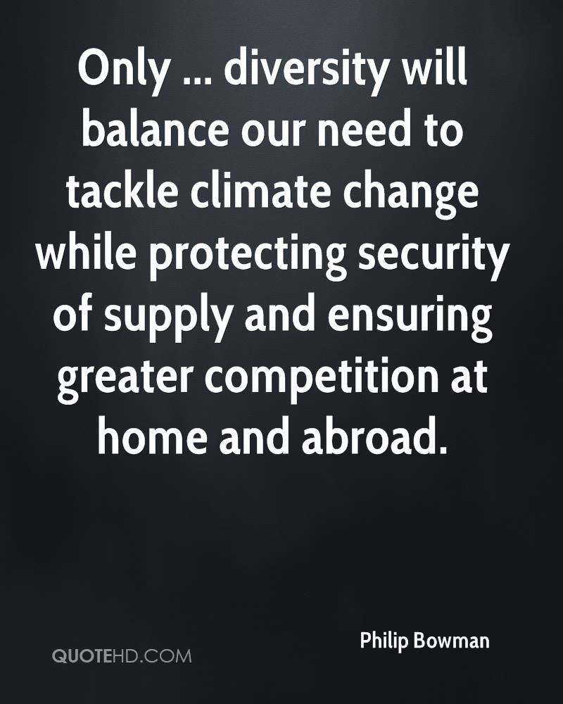 Only ... diversity will balance our need to tackle climate change while protecting security of supply and ensuring greater competition at home and abroad.