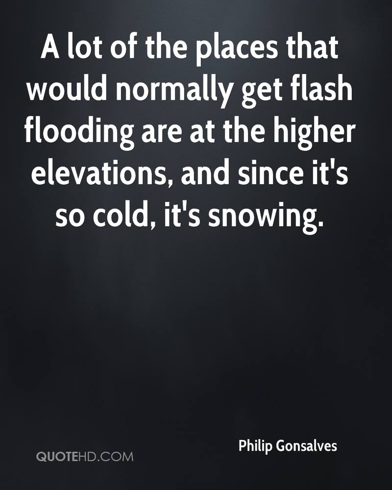 A lot of the places that would normally get flash flooding are at the higher elevations, and since it's so cold, it's snowing.