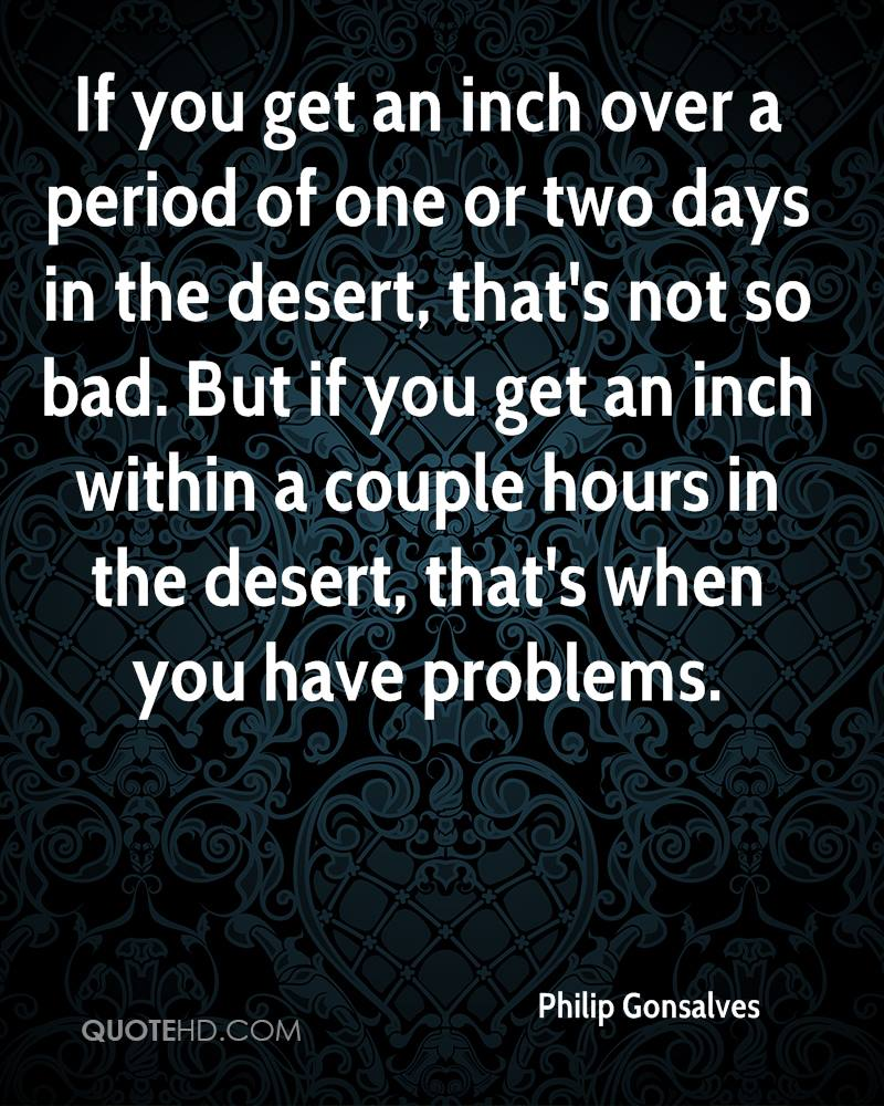 If you get an inch over a period of one or two days in the desert, that's not so bad. But if you get an inch within a couple hours in the desert, that's when you have problems.