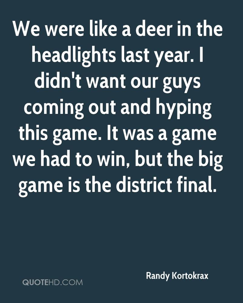 We were like a deer in the headlights last year. I didn't want our guys coming out and hyping this game. It was a game we had to win, but the big game is the district final.