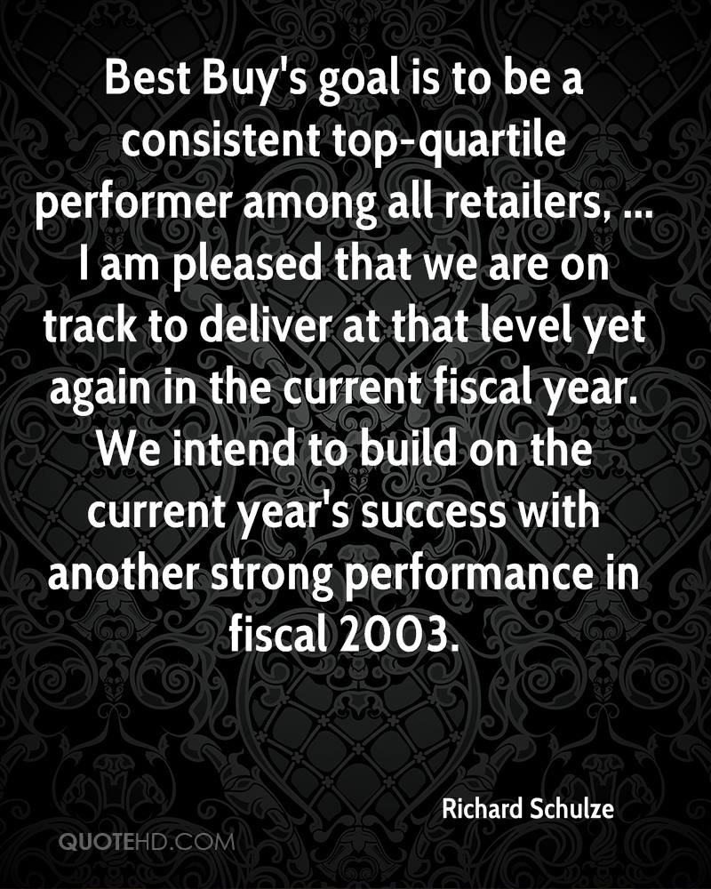 Best Buy's goal is to be a consistent top-quartile performer among all retailers, ... I am pleased that we are on track to deliver at that level yet again in the current fiscal year. We intend to build on the current year's success with another strong performance in fiscal 2003.