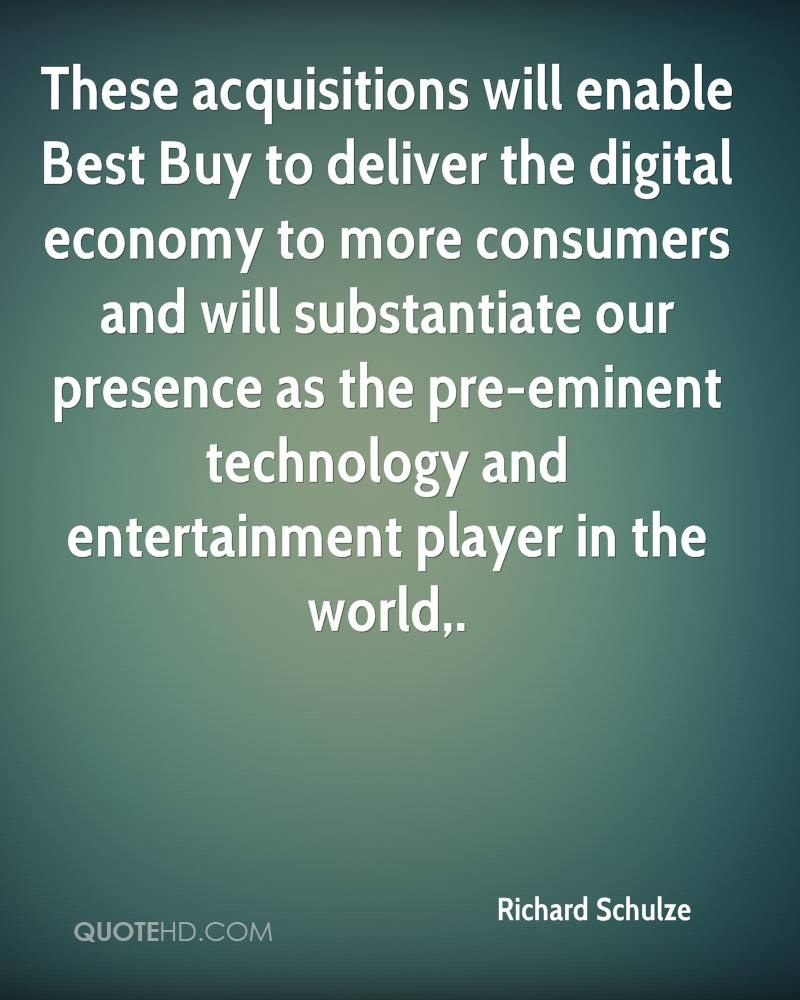 These acquisitions will enable Best Buy to deliver the digital economy to more consumers and will substantiate our presence as the pre-eminent technology and entertainment player in the world.