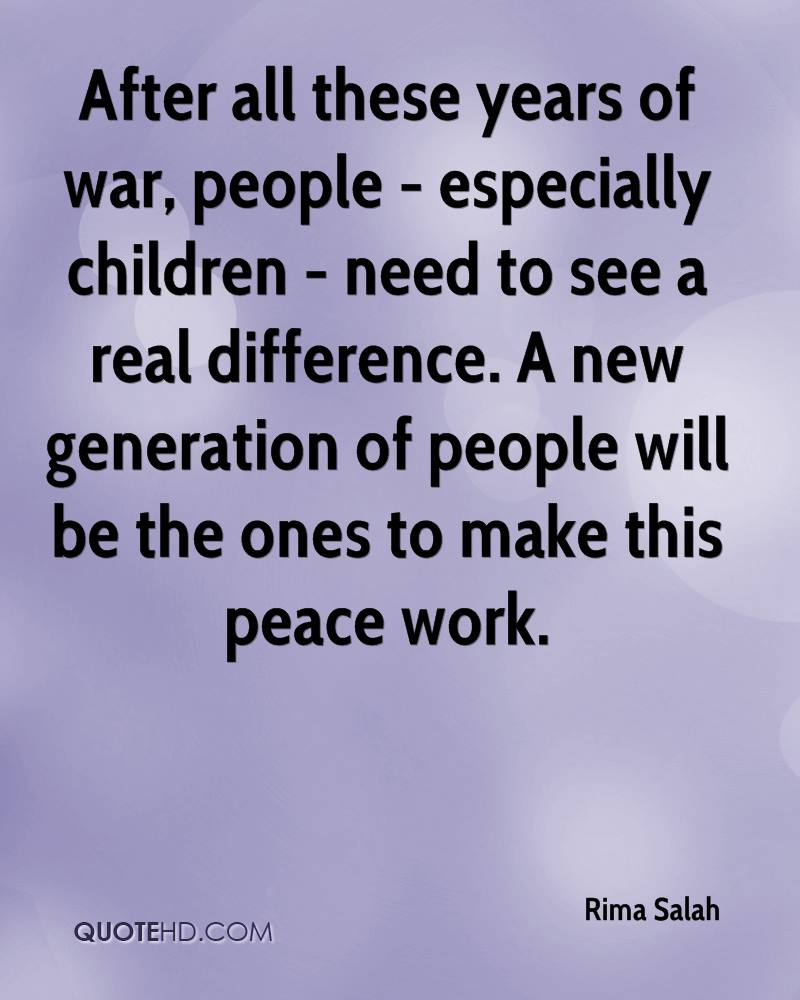 After all these years of war, people - especially children - need to see a real difference. A new generation of people will be the ones to make this peace work.
