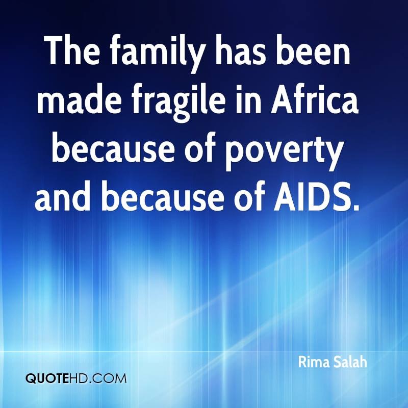 The family has been made fragile in Africa because of poverty and because of AIDS.