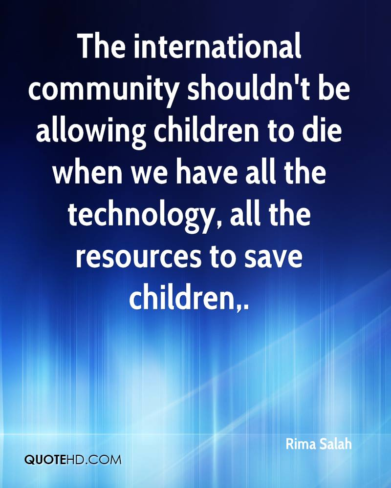 The international community shouldn't be allowing children to die when we have all the technology, all the resources to save children.