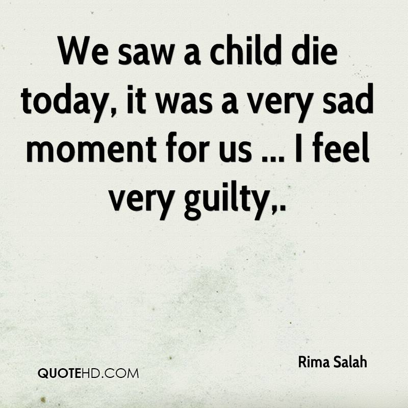 We saw a child die today, it was a very sad moment for us ... I feel very guilty.