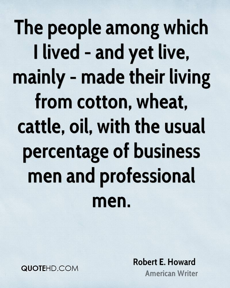 The people among which I lived - and yet live, mainly - made their living from cotton, wheat, cattle, oil, with the usual percentage of business men and professional men.