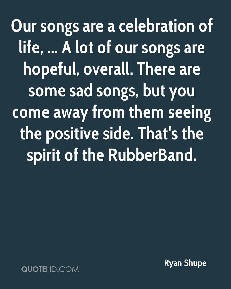 Our songs are a celebration of life, ... A lot of our songs are hopeful, overall. There are some sad songs, but you come away from them seeing the positive side. That's the spirit of the RubberBand.
