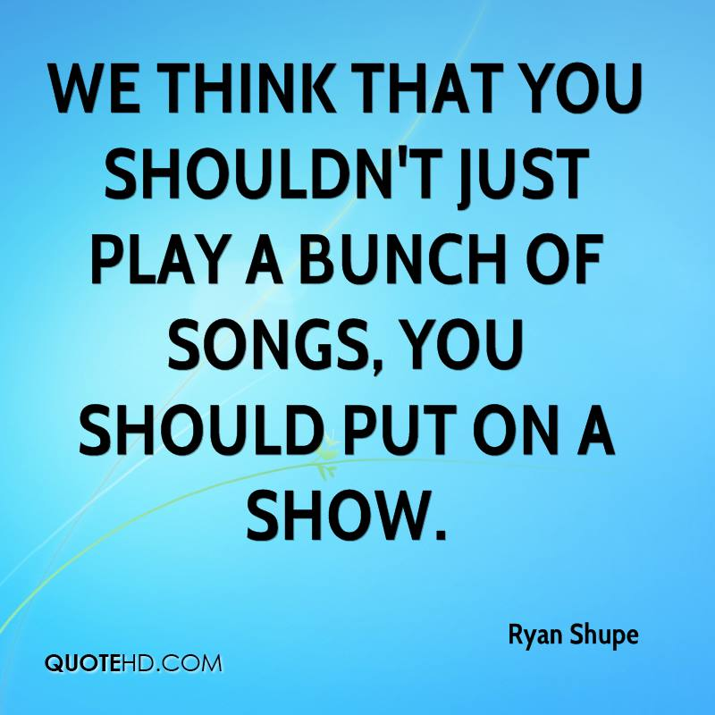We think that you shouldn't just play a bunch of songs, you should put on a show.
