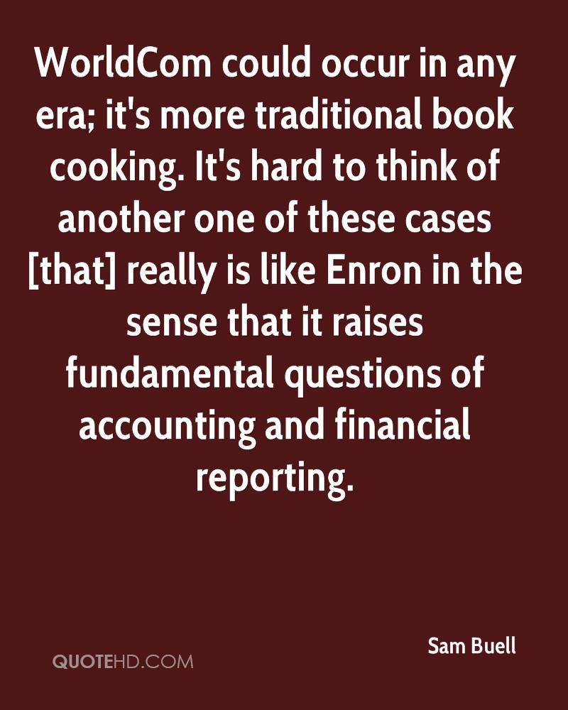 WorldCom could occur in any era; it's more traditional book cooking. It's hard to think of another one of these cases [that] really is like Enron in the sense that it raises fundamental questions of accounting and financial reporting.