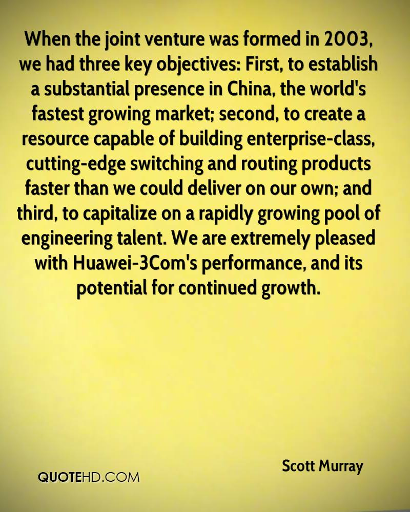 When the joint venture was formed in 2003, we had three key objectives: First, to establish a substantial presence in China, the world's fastest growing market; second, to create a resource capable of building enterprise-class, cutting-edge switching and routing products faster than we could deliver on our own; and third, to capitalize on a rapidly growing pool of engineering talent. We are extremely pleased with Huawei-3Com's performance, and its potential for continued growth.